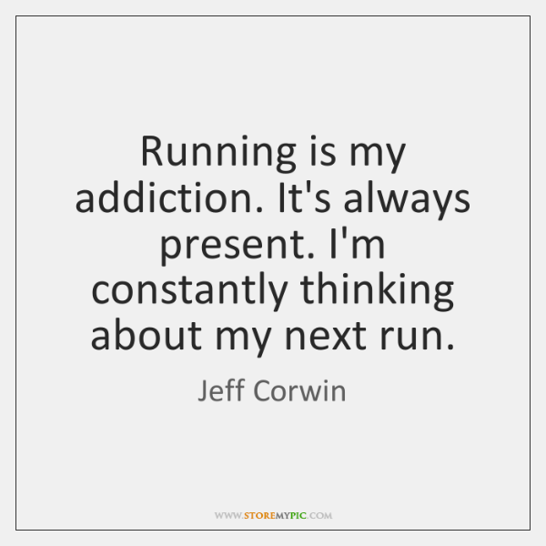 Running is my addiction. It's always present. I'm constantly thinking about my ...