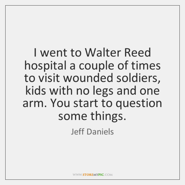 I went to Walter Reed hospital a couple of times to visit ...