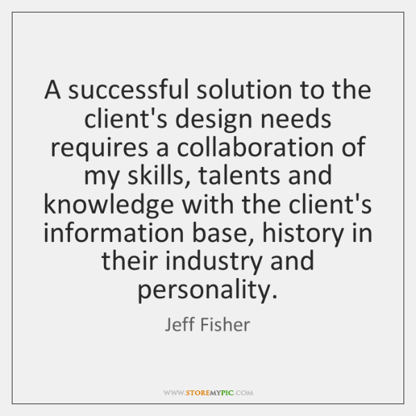 A successful solution to the client's design needs requires a collaboration of ...