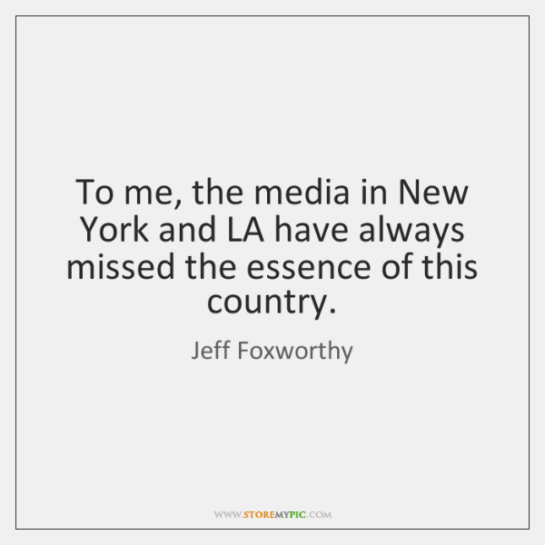 To me, the media in New York and LA have always missed ...