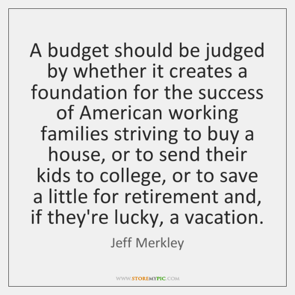 A budget should be judged by whether it creates a foundation for ...