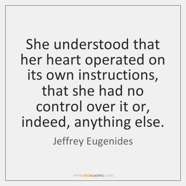 She understood that her heart operated on its own instructions, that she ...