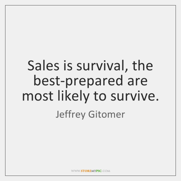 Sales is survival, the best-prepared are most likely to survive.