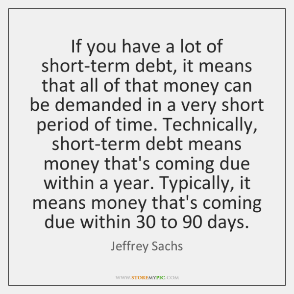 If you have a lot of short-term debt, it means that all ...