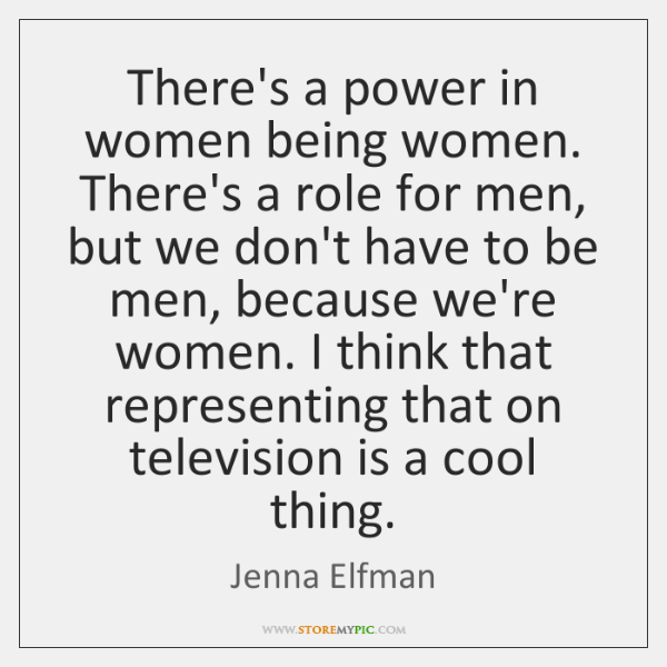 There's a power in women being women. There's a role for men, ...