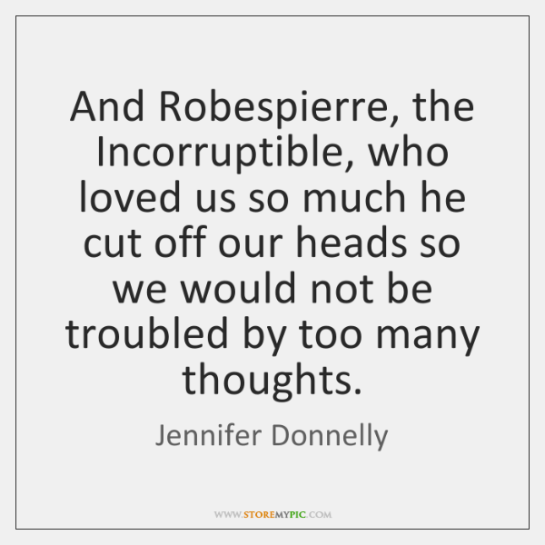 And Robespierre, the Incorruptible, who loved us so much he cut off ...