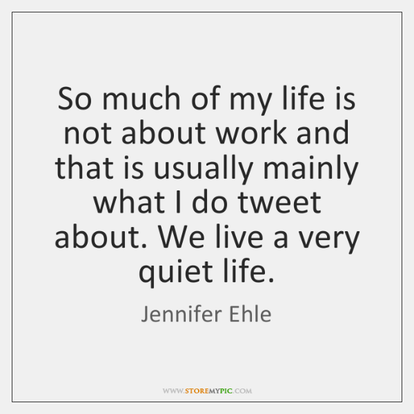 So much of my life is not about work and that is ...