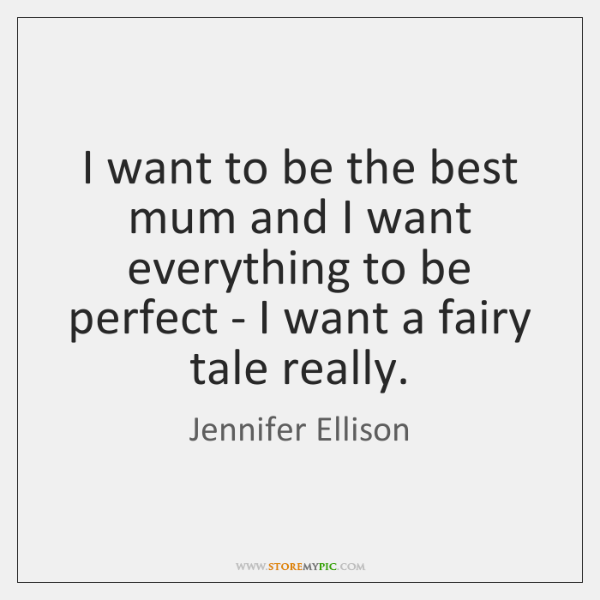 I want to be the best mum and I want everything to ...