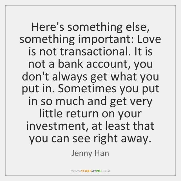 Here's something else, something important: Love is not transactional. It is not ...