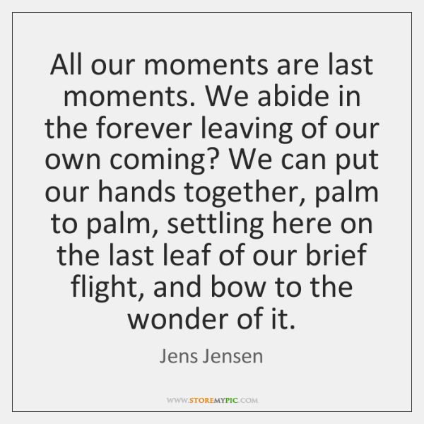All our moments are last moments. We abide in the forever leaving ...