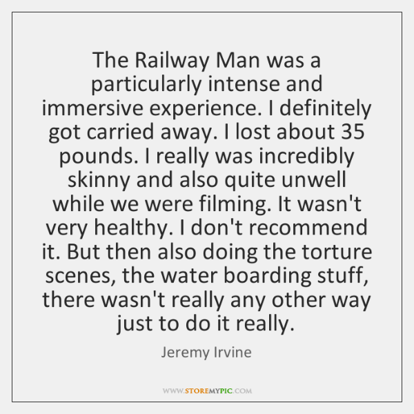 The Railway Man was a particularly intense and immersive experience. I definitely ...