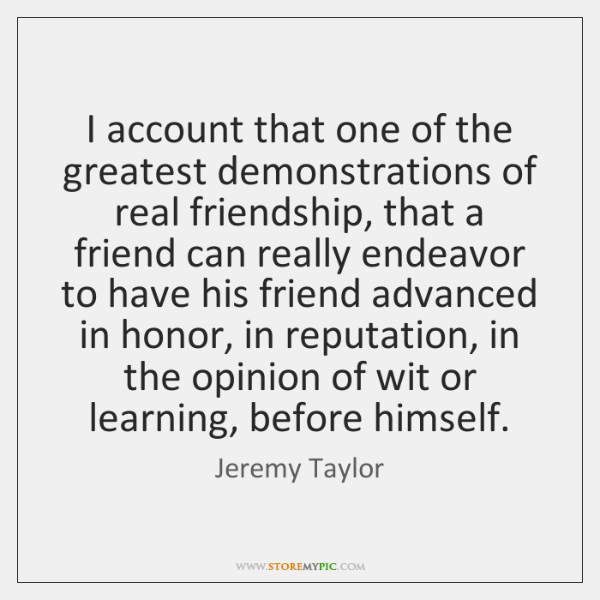 I account that one of the greatest demonstrations of real friendship, that ...
