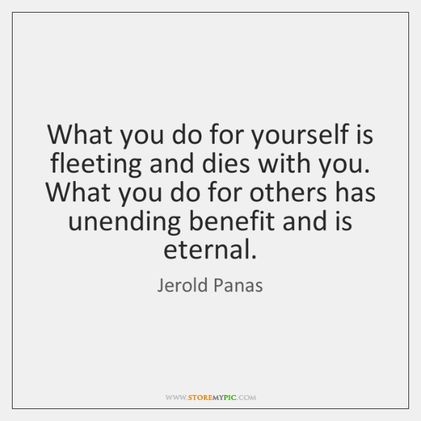What you do for yourself is fleeting and dies with you. What ...