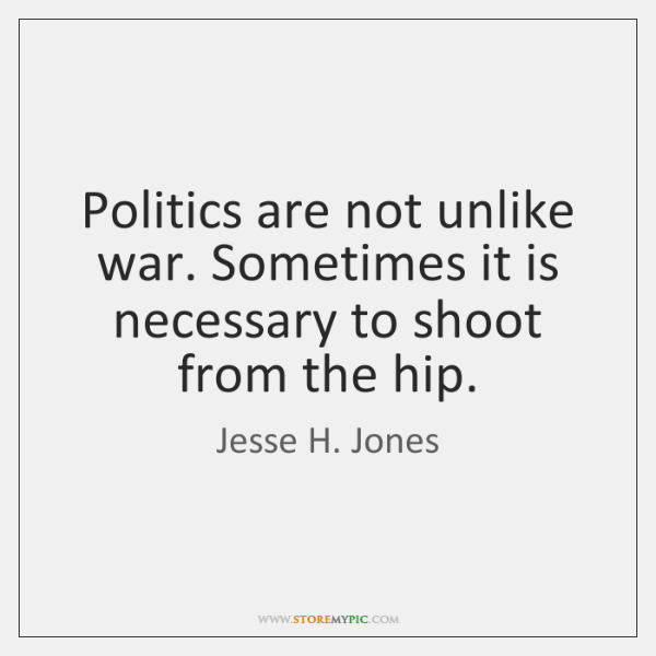 Politics are not unlike war. Sometimes it is necessary to shoot from ...