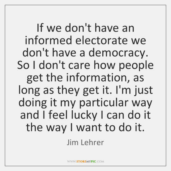 If we don't have an informed electorate we don't have a democracy. ...