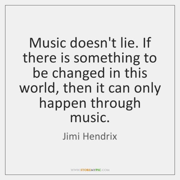 Music doesn't lie. If there is something to be changed in this ...