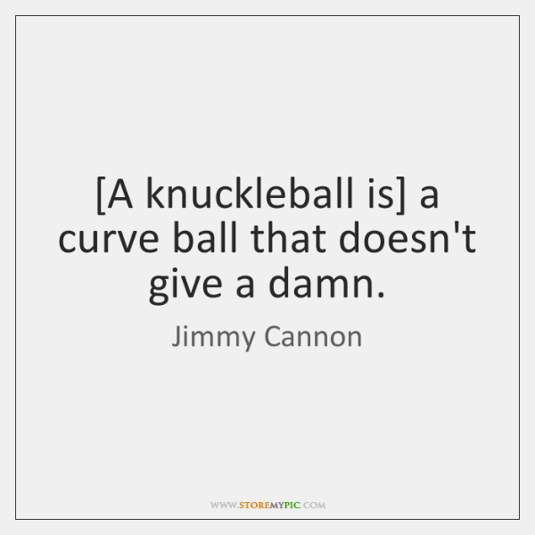 [A knuckleball is] a curve ball that doesn't give a damn.