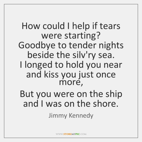 How could I help if tears were starting?   Goodbye to tender nights ...