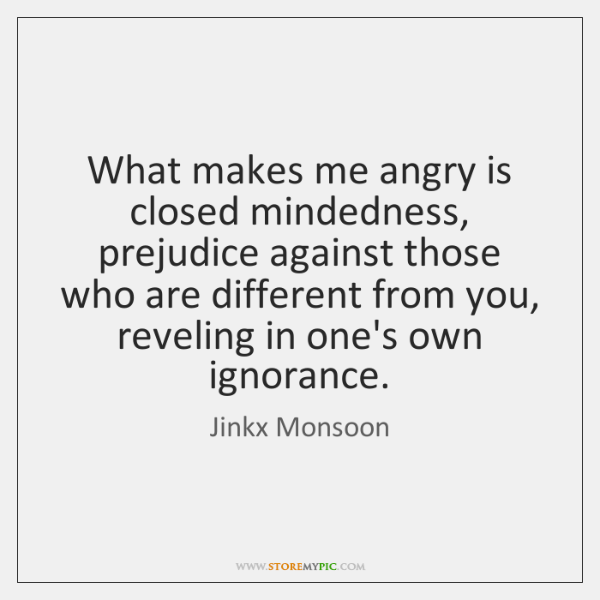 What makes me angry is closed mindedness, prejudice against those who are ...