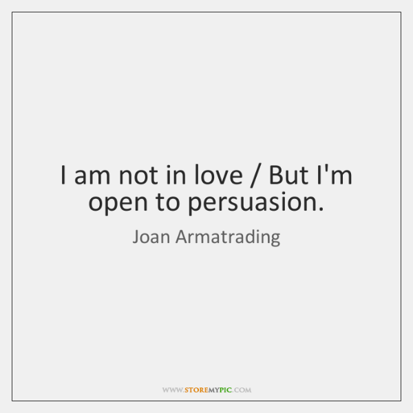 I am not in love / But I'm open to persuasion.