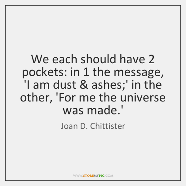 We each should have 2 pockets: in 1 the message, 'I am dust & ashes;...