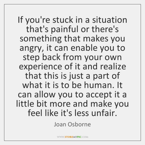 If you're stuck in a situation that's painful or there's something that ...