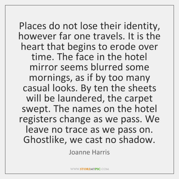 Places do not lose their identity, however far one travels. It is ...