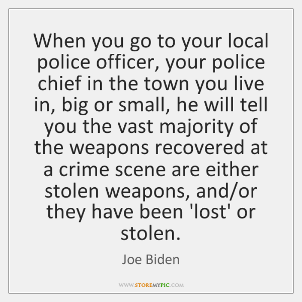 When you go to your local police officer, your police chief in ...