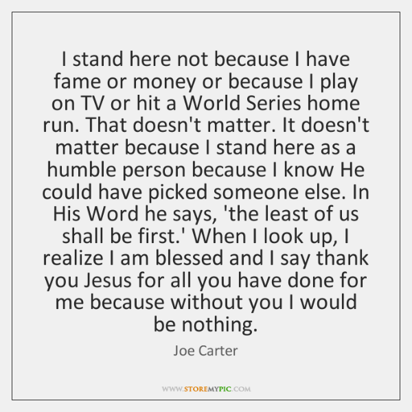 I stand here not because I have fame or money or because ...