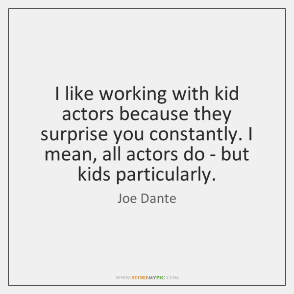 I like working with kid actors because they surprise you constantly. I ...