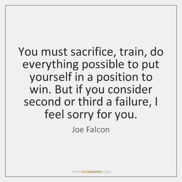 You must sacrifice, train, do everything possible to put yourself in a ...