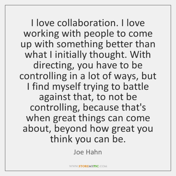 I love collaboration. I love working with people to come up with ...