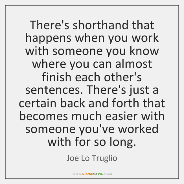There's shorthand that happens when you work with someone you know where ...