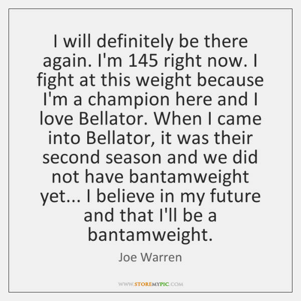 I will definitely be there again. I'm 145 right now. I fight at ...