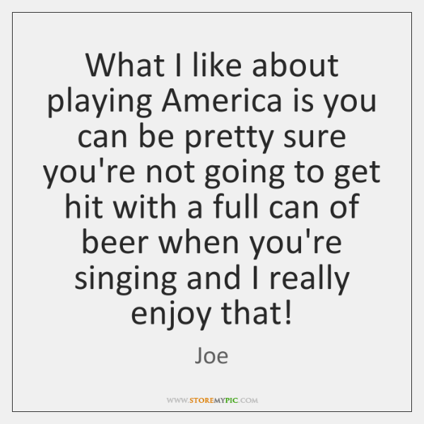What I like about playing America is you can be pretty sure ...