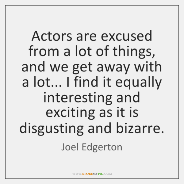 Actors are excused from a lot of things, and we get away ...