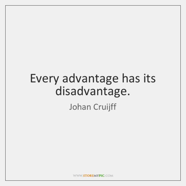 Every advantage has its disadvantage.