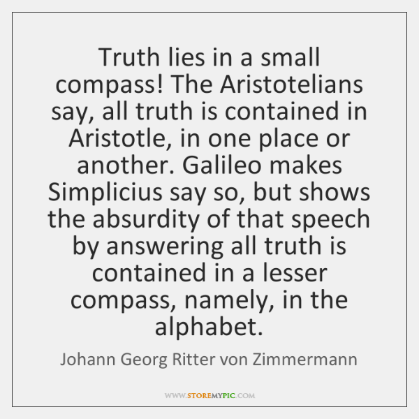 Truth lies in a small compass! The Aristotelians say, all truth is ...