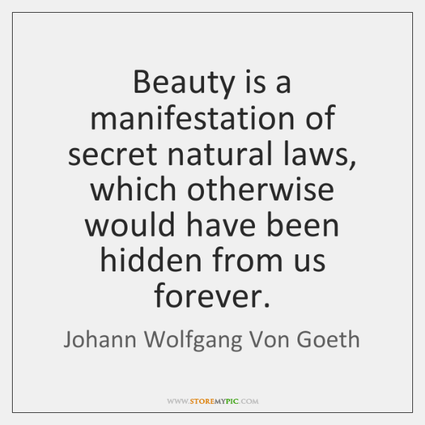 Beauty is a manifestation of secret natural laws, which otherwise would have ...