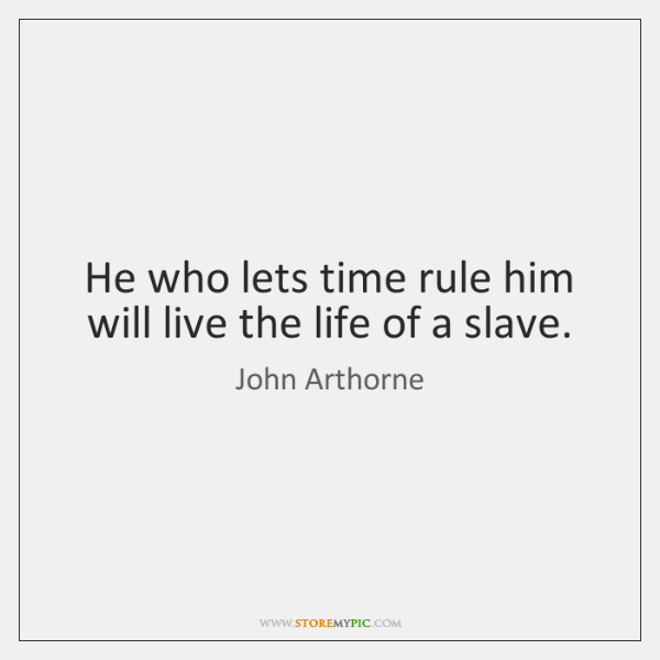 He who lets time rule him will live the life of a ...