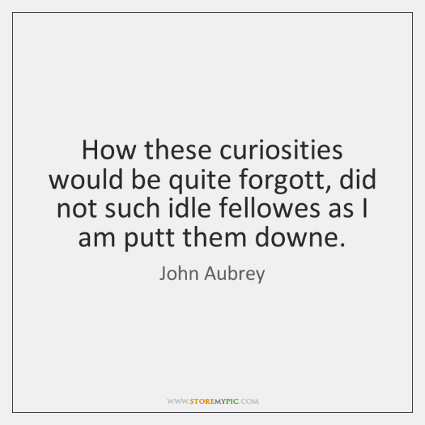 How these curiosities would be quite forgott, did not such idle fellowes ...