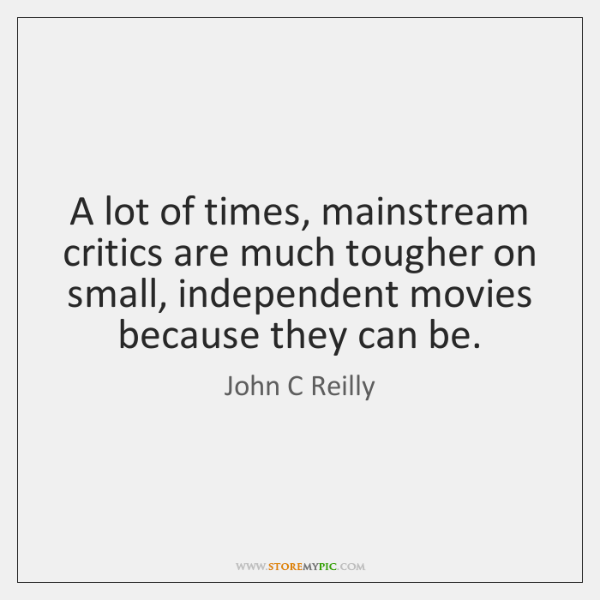 A lot of times, mainstream critics are much tougher on small, independent ...