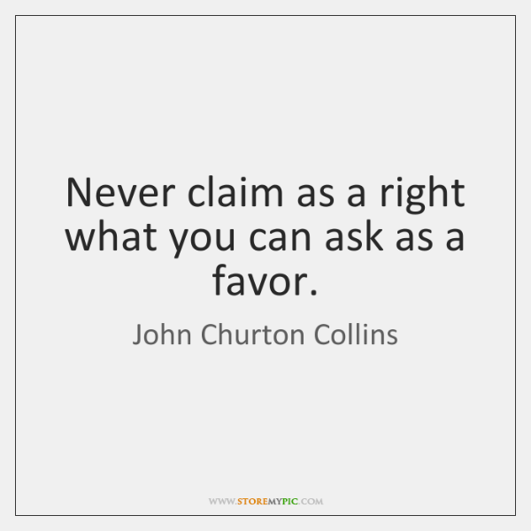 Never claim as a right what you can ask as a favor.