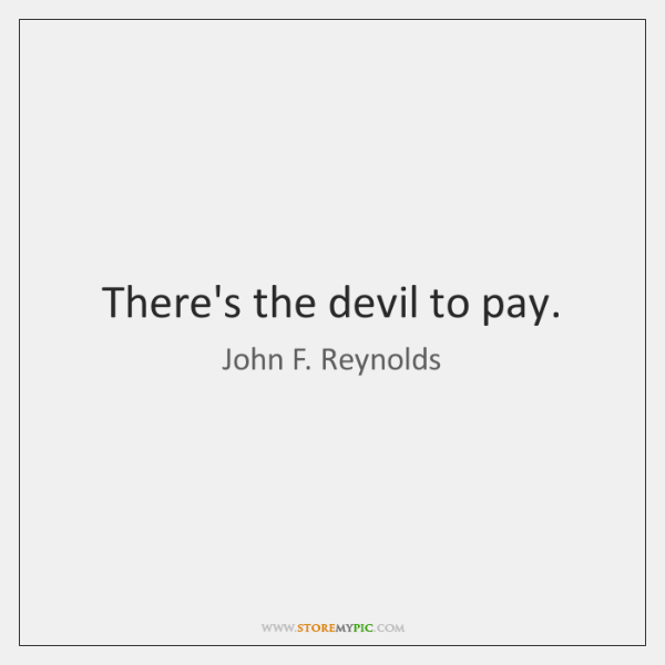 There's the devil to pay.