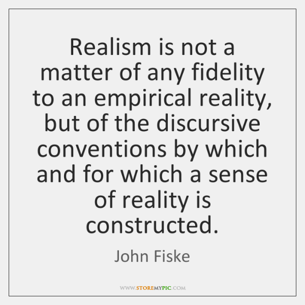 Realism is not a matter of any fidelity to an empirical reality, ...
