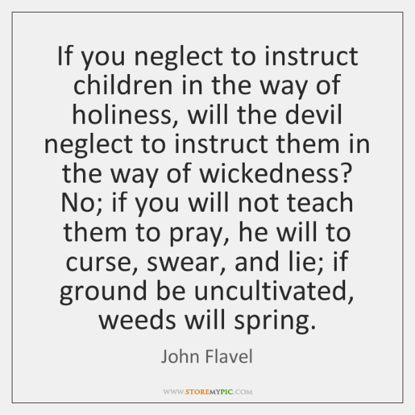 If you neglect to instruct children in the way of holiness, will ...