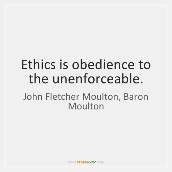 Ethics is obedience to the unenforceable.