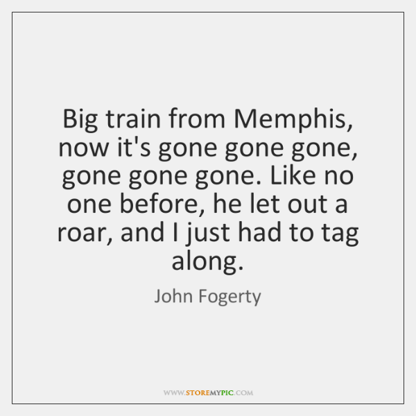 Big train from Memphis, now it's gone gone gone, gone gone gone. ...