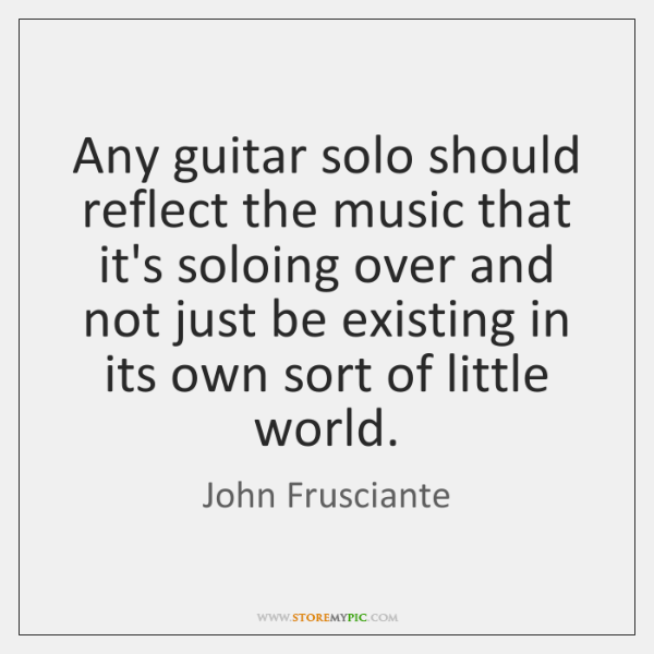 Any guitar solo should reflect the music that it's soloing over and ...