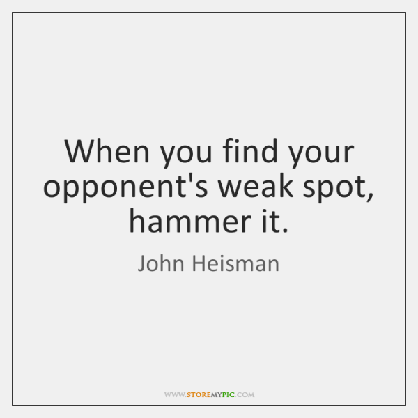 When you find your opponent's weak spot, hammer it.